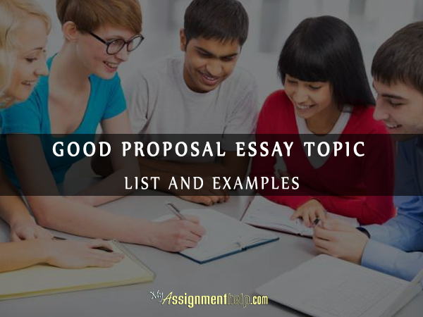 Good Proposal Essay Topic List And Examples  Is It Useful For  Good Proposal Essay Topics